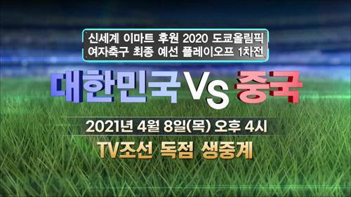 2020 올림픽 여자축구 최종 예선 플레이오프 1차전 대한민국 vs 중국 예고 TV CHOSUN 210408 방송